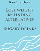 Lose weight by finding alternatives to sugary drinks by Raoul Turchese