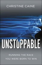Unstoppable: Running the Race You Were Born To Win by Christine Caine