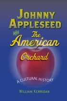 Johnny Appleseed and the American Orchard: A Cultural History by William Kerrigan