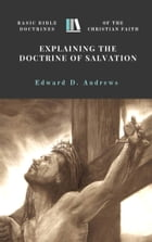 EXPLAINING THE DOCTRINE OF SALVATION: Basic Bible Doctrines of the Christian Faith by Edward D. Andrews
