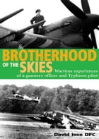 Brotherhood of the Skies: Wartime Experiences of a Gunnery Officer and Typhoon Pilot by David Ince