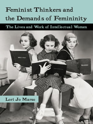 Feminist Thinkers and the Demands of Femininity The Lives and Work of Intellectual Women