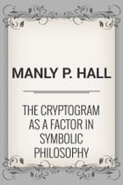 The Cryptogram as a factor in Symbolic Philosophy by Manly P. Hall