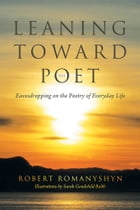 Leaning Toward the Poet: Eavesdropping on the Poetry of Everyday Life