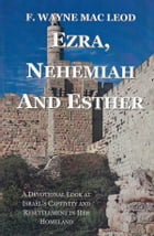 Ezra, Nehemiah and Esther: A Devotional Look at Israel's Captivity and Resettlement in Her Homeland by F. Wayne Mac Leod
