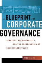 A Blueprint for Corporate Governance: Strategy, Accountability, and the Preservation of Shareholder Value by Fred Kaen