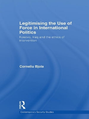 Legitimising the Use of Force in International Politics Kosovo,  Iraq and the Ethics of Intervention