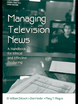 Managing Television News: A Handbook for Ethical and Effective Producing