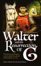 Walter And The Resurrection of G: A mysterious & dramatic novel in which the medieval world confronts our own by T J Armstrong