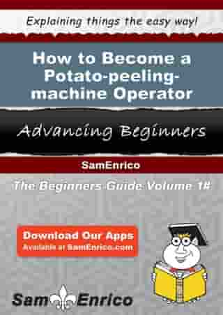How to Become a Potato-peeling-machine Operator: How to Become a Potato-peeling-machine Operator by Jamaal Gillis
