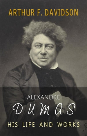 Alexandre Dumas: His Life and Works by Arthur F. Davidson