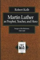 Martin Luther as Prophet, Teacher, and Hero (Texts and Studies in Reformation and Post-Reformation…