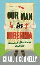Our Man in Hibernia: Ireland, The Irish and Me by Charlie Connelly