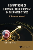 New Methods of Financing Your Business in the United States: A Strategic Analysis by Frederick D Lipman
