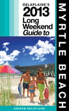 Delaplaine's 2013 Long Weekend Guide to Myrtle Beach by Andrew Delaplaine