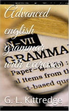 Advanced English Grammar with Exercises by George Lyman Kittredge