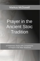Prayer in the Ancient Stoic Tradition: With a Comparison to Prayers of the New Testament by Markus McDowell