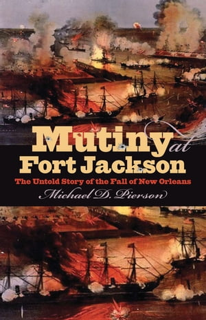 Mutiny at Fort Jackson The Untold Story of the Fall of New Orleans
