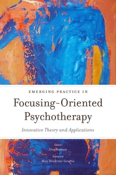 Emerging Practice in Focusing-Oriented Psychotherapy: Innovative Theory and Applications