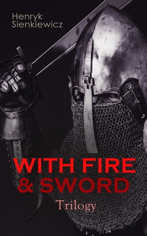 WITH FIRE & SWORD Trilogy: Historical Novels: With Fire and Sword, The Deluge & Pan Michael by Henryk Sienkiewicz