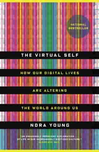 The Virtual Self: How the casual information you create virtually is changing the physical world around you by Nora Young