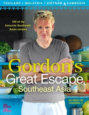 Gordon?s Great Escape Southeast Asia: 100 of my favourite Southeast Asian recipes