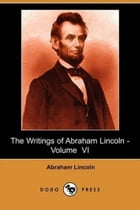 The Writings Of Abraham Lincoln, Volume 6, by Abraham Lincoln