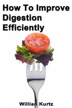 How to Improve Digestion Efficiently by Willian Kurtz