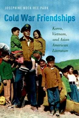Book Cold War Friendships: Korea, Vietnam, and Asian American Literature by Josephine Nock-Hee Park
