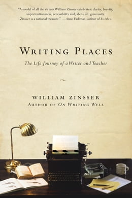 Book Writing Places: The Life Journey of a Writer and Teacher by William Zinsser