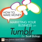 How to Make Money Marketing Your Business with Tumblr by Scott Bishop