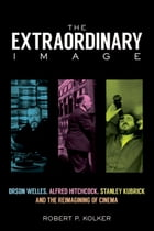 The Extraordinary Image: Orson Welles, Alfred Hitchcock, Stanley Kubrick, and the Reimagining of…