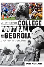 A History of College Football in Georgia: Glory on the Gridiron by Jon Nelson