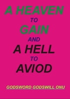 A Heaven to Gain, and a Hell to Avoid by Godsword Godswill Onu