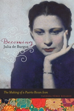 Book Becoming Julia de Burgos: The Making of a Puerto Rican Icon by Vanessa Perez Rosario