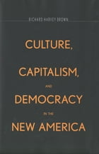 Culture, Capitalism, and Democracy in the New America by Professor Richard Harvey Brown
