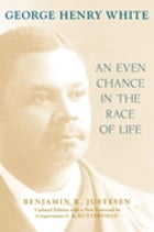 George Henry White: An Even Chance in the Race of Life by Benjamin R. Justesen