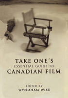 Take One's Essential Guide to Canadian Film by Wyndham Wise