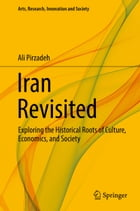 Iran Revisited: Exploring the Historical Roots of Culture, Economics, and Society by Ali Pirzadeh
