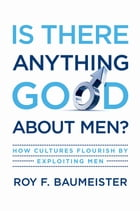 Is There Anything Good About Men?: How Cultures Flourish by Exploiting Men by Roy F. Baumeister