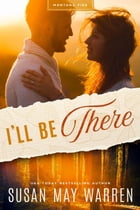 I'll Be There: A Deep Haven Montana Fire novel by Susan May Warren