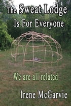 The Sweat Lodge is for Everyone: We are all related. by Irene McGarvie