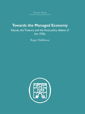 Towards the Managed Economy Keynes,  the Treasury and the fiscal policy debate of the 1930s