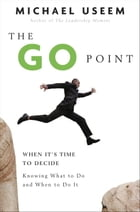 The Go Point: How to Get Off the Fence by Knowing What to Do and When to Do It by Michael Useem
