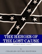 The Heroes of the Lost Cause: The Lives and Legacies of Robert E. Lee, Stonewall Jackson, and JEB Stuart by Charles River Editors