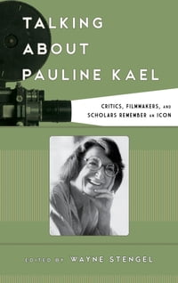 Talking about Pauline Kael: Critics, Filmmakers, and Scholars Remember an Icon
