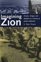 Imagining Zion: Dreams, Designs, and Realities in a Century of Jewish Settlement by Professor S. Ilan Troen