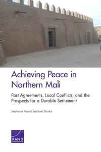 Achieving Peace in Northern Mali: Past Agreements, Local Conflicts, and the Prospects for a Durable…