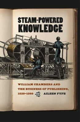 Book Steam-Powered Knowledge: William Chambers and the Business of Publishing, 1820-1860 by Aileen Fyfe