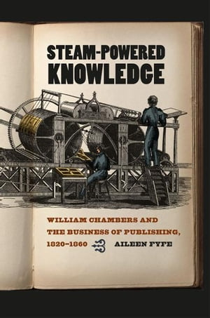 Steam-Powered Knowledge William Chambers and the Business of Publishing,  1820-1860